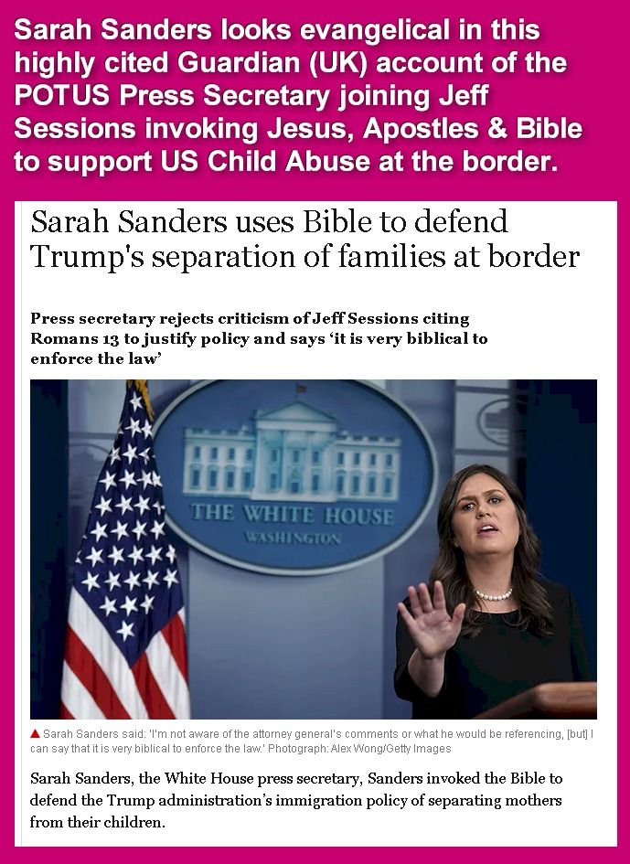 Sarah Sanders looks evangelical in this highly cited Guardian (UK) account of the POTUS Press Secretary joining Jeff Sessions invoking Jesus, Apostles & Bible to support US Child Abuse at the border