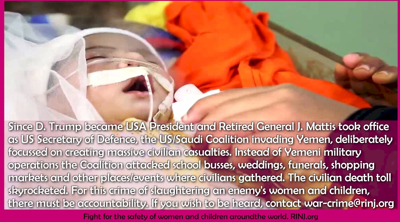 Since D. Trump became USA President and Retired General J. Mattis took office as US Secretary of Defence, the US/Saudi Coalition invading Yemen, deliberately focussed on creating massive civilian casualties. Instead of Yemeni military operations the Coalition attacked school busses, weddings, funerals, shopping markets and other places/events where civilians gathered. The civilian death toll skyrocketed. For this crime of slaughtering an enemy's women and children, there must be accountability. If you wish to be heard, contact war-crime@rinj.org