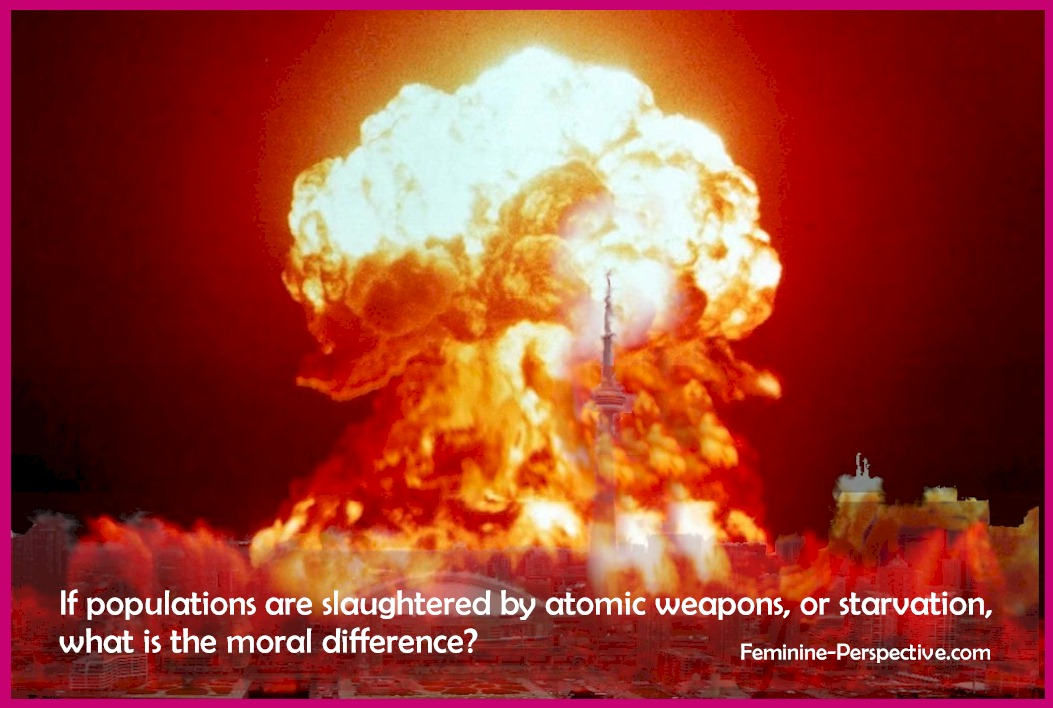 If populations are slaughtered by atomic weapons, or starvation, what is the moral difference?
