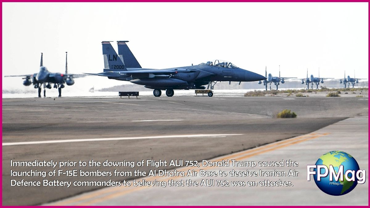 Immediately prior to the downing of Flight AUI 752, Donald Trump caused the launching of F-15E bombers from the Al Dhafra Air Base to deceive Iranian Air Defence Battery commanders to believing that the AUI 752 was an attacker.