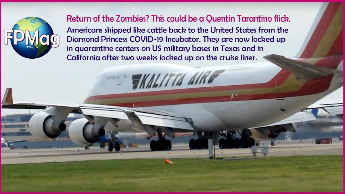 Return of the Zombies? This could be a Quentin Tarantino flick. Americans shipped like cattle back to the United States from the Diamond Princess COVID-19 Incubator. They are now locked up in quarantine centers on US military bases in Texas and in California after two weeks locked up on the cruise liner.