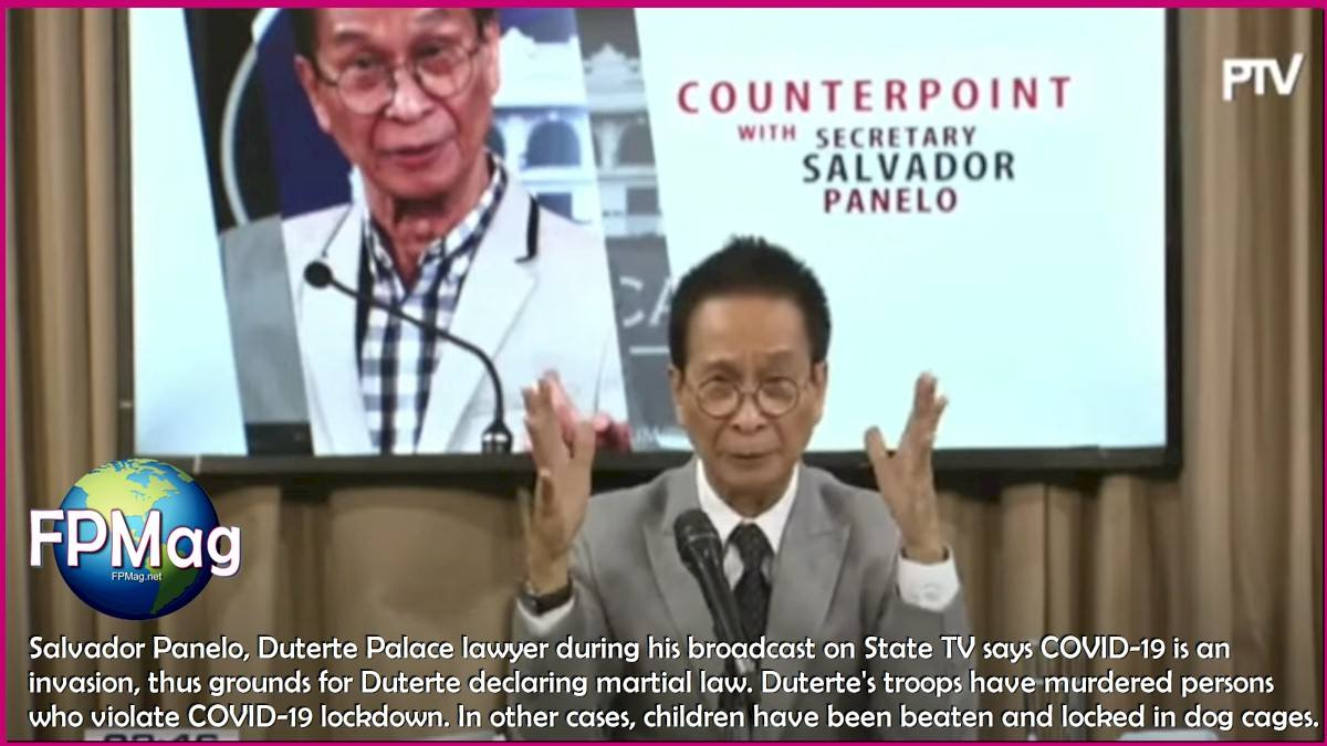 Salvador Panelo, Duterte Palace lawyer during his broadcast on State TV says COVID-19 is an invasion, thus grounds for Duterte declaring martial law. Duterte's troops have murdered persons who violate COVID-19 lockdown. In other cases, children have been beaten and locked in dog cages.